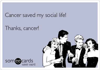 Cancer saved my social life!  Thanks, cancer!