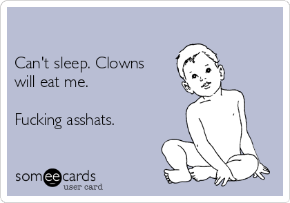 Can't sleep. Clowns will eat me.   Fucking asshats.