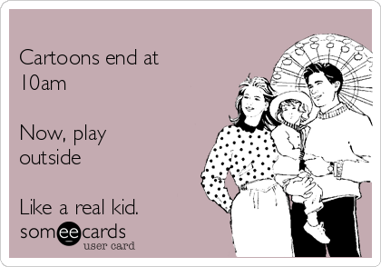 Cartoons end at 10am  Now, play outside   Like a real kid.