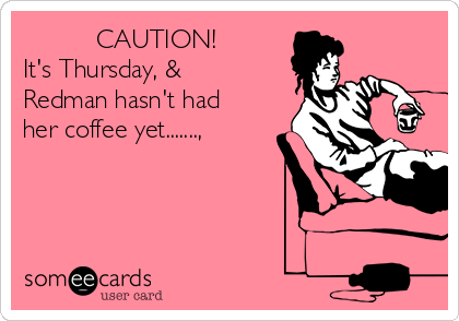 CAUTION! It's Thursday, & Redman hasn't had her coffee yet.......,