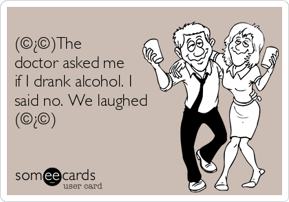 (©¿©)The doctor asked me if I drank alcohol. I said no. We laughed (©¿©)