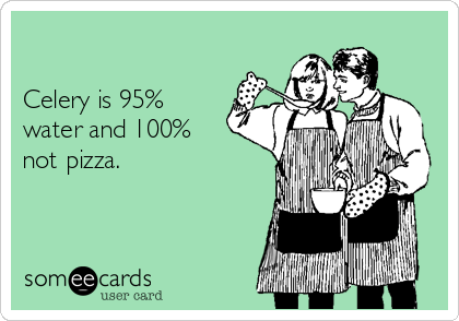 Celery is 95% water and 100% not pizza.
