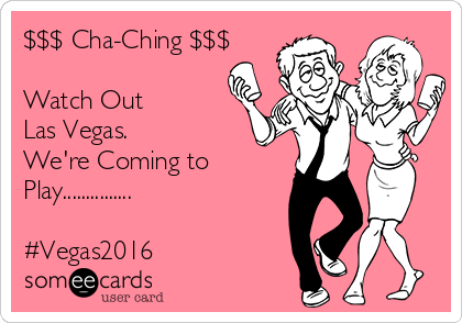 $$$ Cha-Ching $$$  Watch Out Las Vegas. We're Coming to Play...............  #Vegas2016