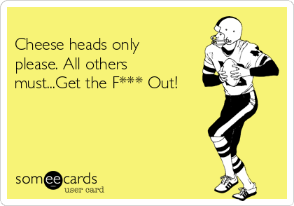 Cheese heads only please. All others must...Get the F*** Out!