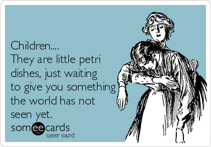 Children....    They are little petri dishes, just waiting to give you something the world has not seen yet.