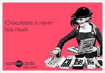 Chocoloate is never too much