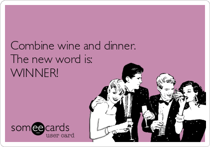 Combine wine and dinner. The new word is: WINNER!