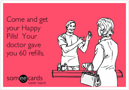 Come and get your Happy Pills!  Your doctor gave you 60 refills.