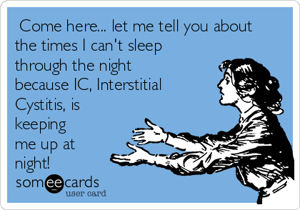 Come here... let me tell you about the times I can't sleep through the night because IC, Interstitial Cystitis, is keeping me up at night!