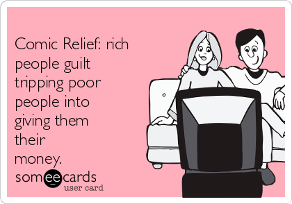 Comic Relief: rich people guilt tripping poor people into giving them their money.