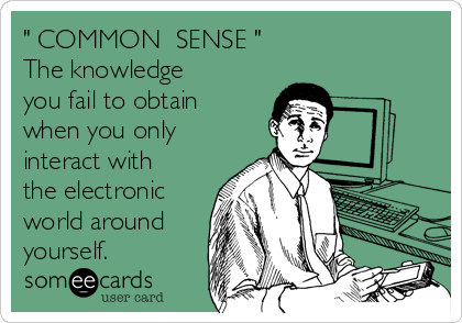 """ COMMON  SENSE "" The knowledge you fail to obtain when you only interact with the electronic world around yourself."