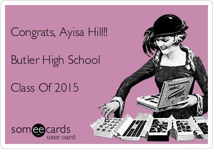Congrats, Ayisa Hill!!  Butler High School  Class Of 2015