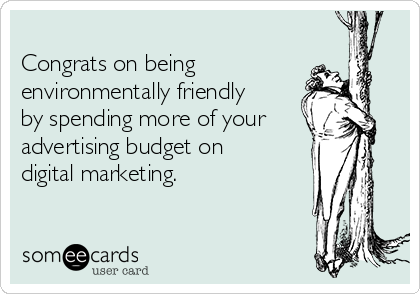 Congrats on being environmentally friendly  by spending more of your advertising budget on  digital marketing.