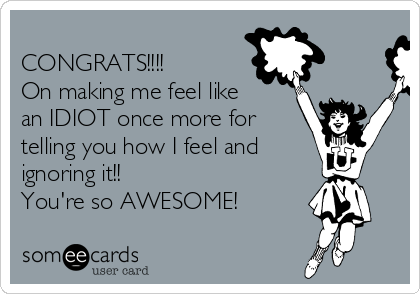 CONGRATS!!!! On making me feel like an IDIOT once more for telling you how I feel and ignoring it!!  You're so AWESOME!