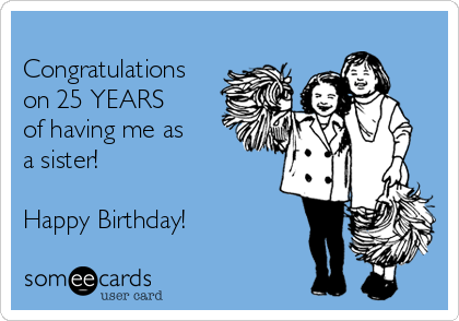 Congratulations on 25 YEARS   of having me as a sister!  Happy Birthday!