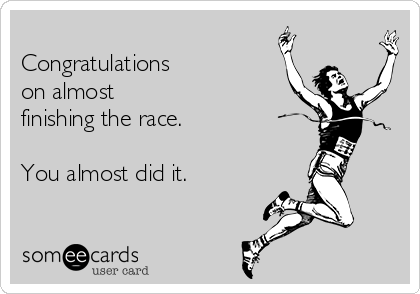 Congratulations   on almost finishing the race.  You almost did it.