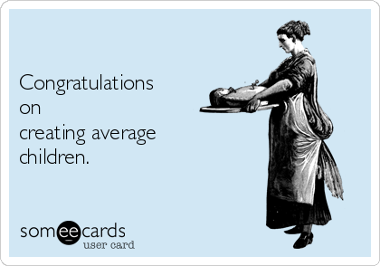 Congratulations on creating average children.