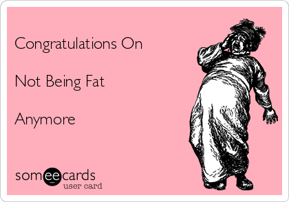 Congratulations On  Not Being Fat  Anymore