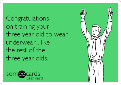 Congratulations on training your three year old to wear underwear... like the rest of the three year olds.