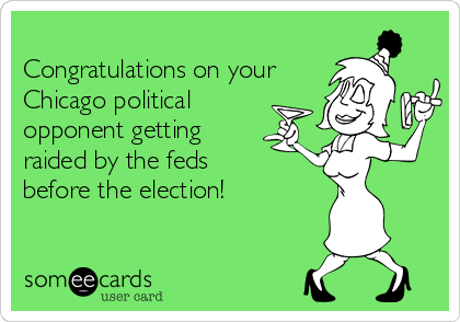 Congratulations on your Chicago political opponent getting  raided by the feds before the election!