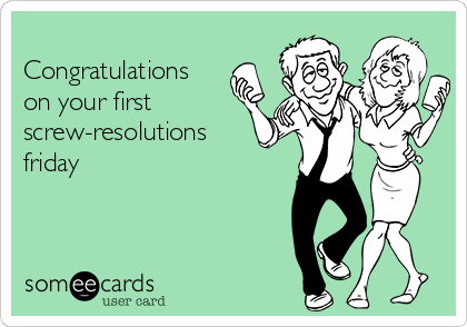 Congratulations on your first screw-resolutions friday