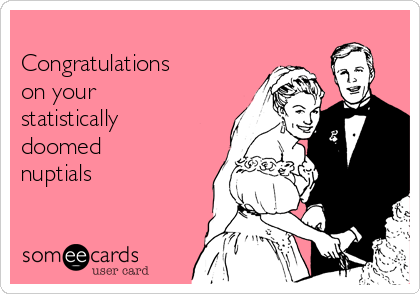 Congratulations on your statistically doomed nuptials