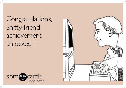 Congratulations, Shitty friend  achievement unlocked !