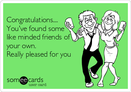 Congratulations.... You've found some like minded friends of your own. Really pleased for you