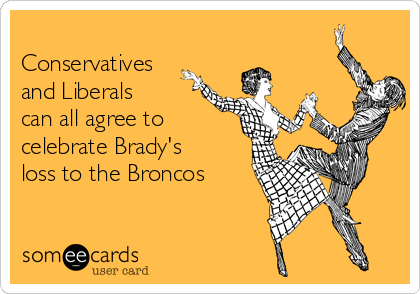 Conservatives and Liberals can all agree to celebrate Brady's loss to the Broncos