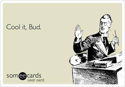 Cool it, Bud.