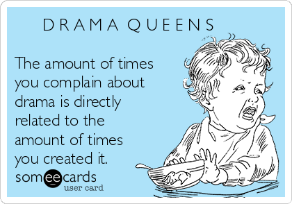 D R A M A  Q U E E N S    The amount of times you complain about  drama is directly related to the amount of times you created it.