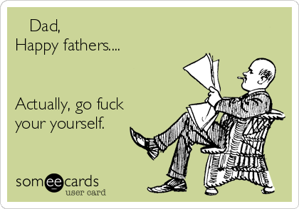 Dad,  Happy fathers....   Actually, go fuck your yourself.