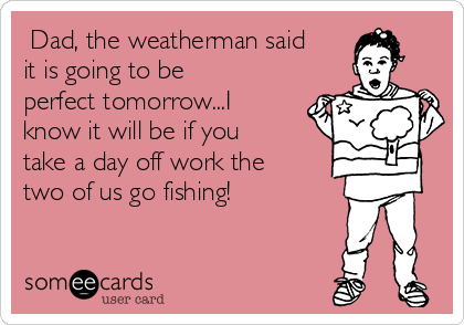 Dad, the weatherman said it is going to be perfect tomorrow...I know it will be if you take a day off work the two of us go fishing!