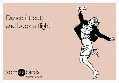 Dance (it out)   and book a flight!