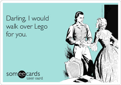 Darling, I would walk over Lego for you.