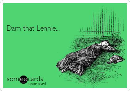 Darn that Lennie...