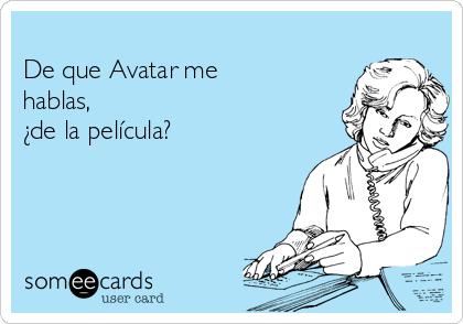 De que Avatar me hablas, ¿de la película?