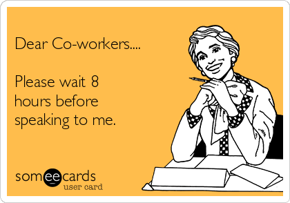 Dear Co-workers....  Please wait 8 hours before speaking to me.