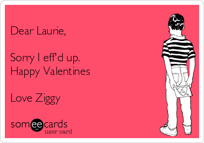 Dear Laurie,  Sorry I eff'd up.  Happy Valentines  Love Ziggy