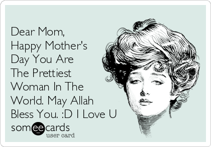 Dear Mom, Happy Mother's Day You Are The Prettiest Woman In The World. May Allah Bless You. :D I Love U