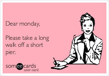 Dear monday,  Please take a long walk off a short pier.