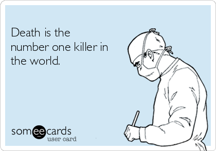 Death is the  number one killer in  the world.