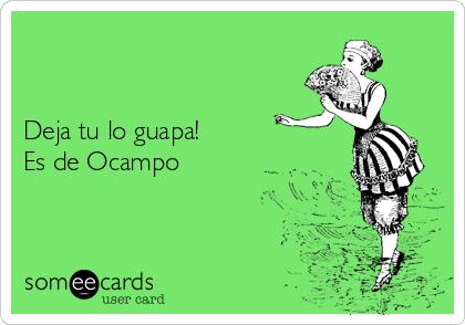 Deja tu lo guapa!  Es de Ocampo