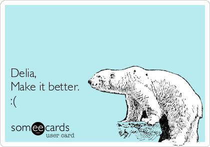 Delia,  Make it better. :(