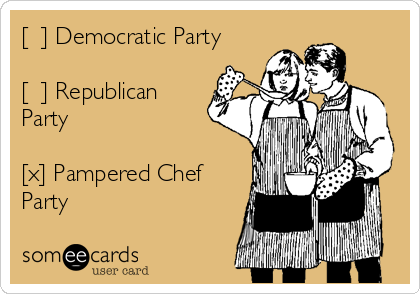 [  ] Democratic Party  [  ] Republican Party  [x] Pampered Chef Party