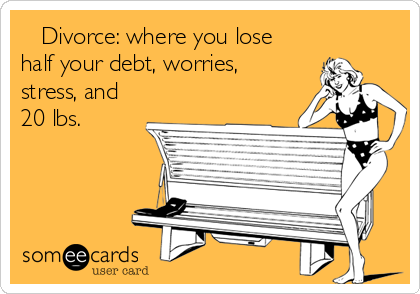Divorce: where you lose half your debt, worries, stress, and 20 lbs.