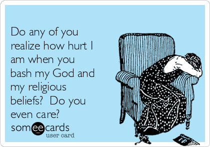 Do any of you realize how hurt I am when you bash my God and my religious beliefs?  Do you even care?