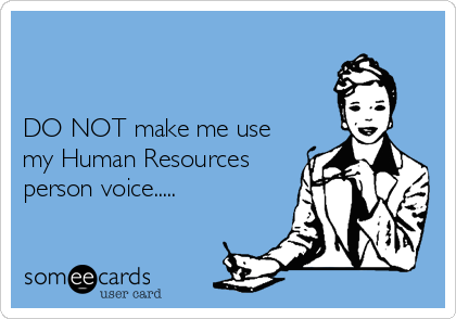 DO NOT make me use my Human Resources person voice.....