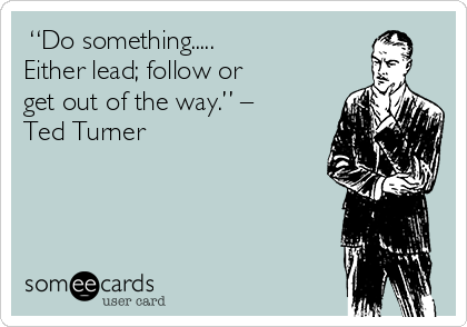 """""""Do something..... Either lead; follow or get out of the way."""" – Ted Turner"""