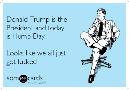 Donald Trump is the President and today is Hump Day.  Looks like we all just got fucked